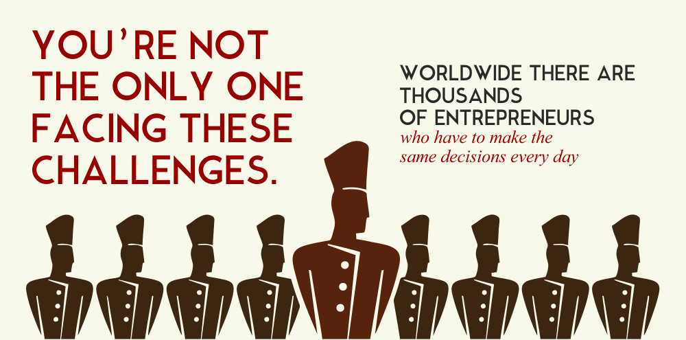 You're not the only one facing these challenges. Worldwide there are thousands of entrepreneurs who have to make the same decisions every day.
