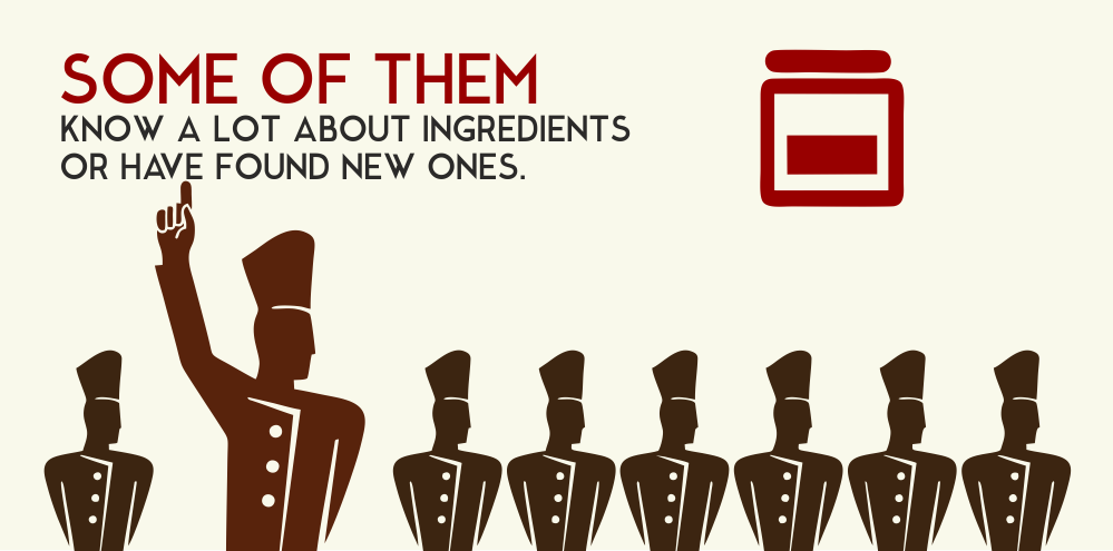 Some of them know a lot about ingredients or have found new ones.